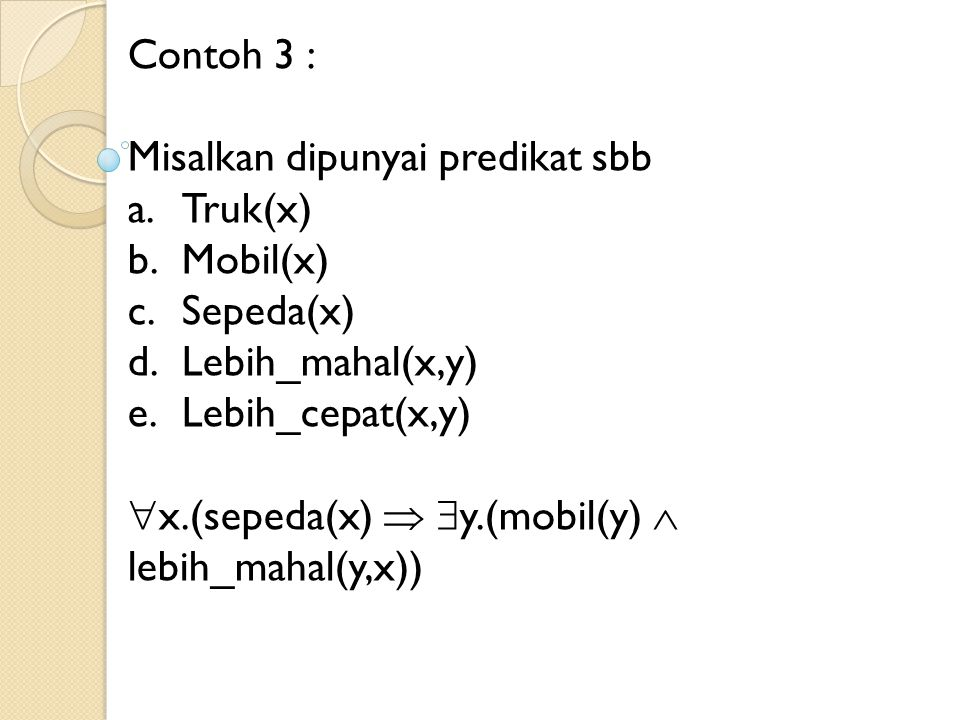 Contoh 3 : Misalkan dipunyai predikat sbb. Truk(x) Mobil(x) Sepeda(x) Lebih_mahal(x,y) Lebih_cepat(x,y)