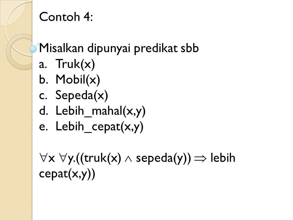 Contoh 4: Misalkan dipunyai predikat sbb. Truk(x) Mobil(x) Sepeda(x) Lebih_mahal(x,y) Lebih_cepat(x,y)