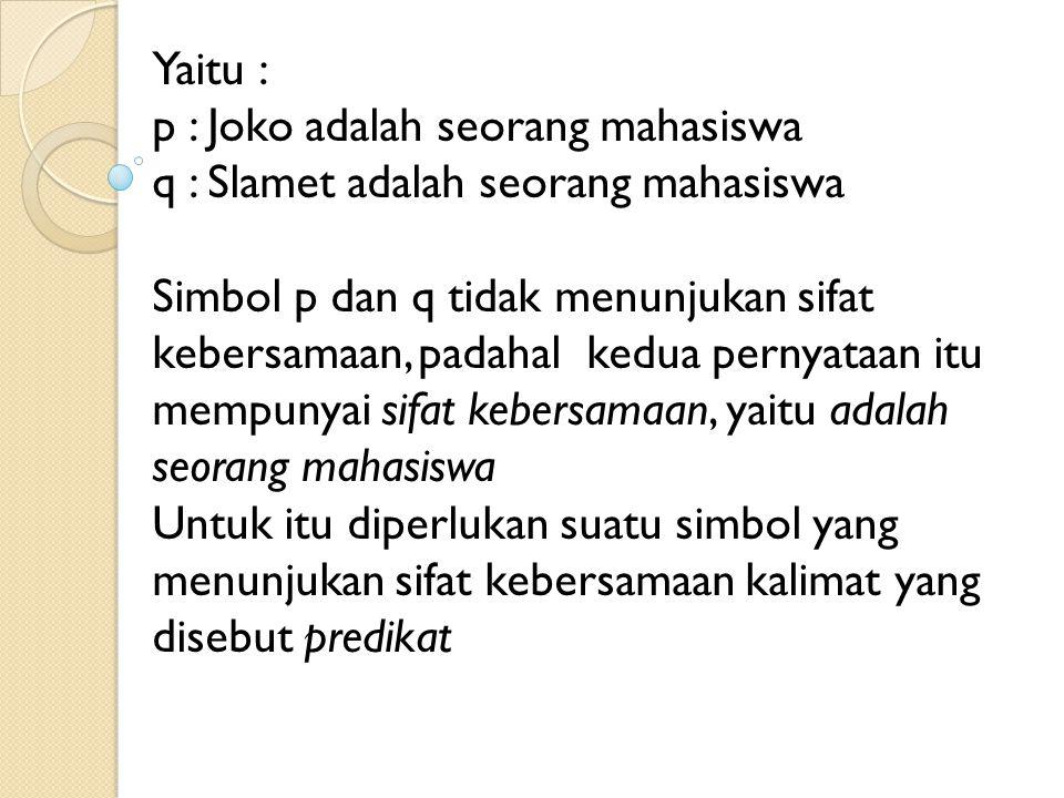 Yaitu : p : Joko adalah seorang mahasiswa. q : Slamet adalah seorang mahasiswa.