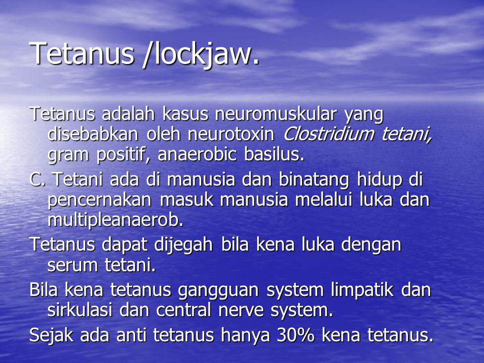 Tetanus /lockjaw. Tetanus adalah kasus neuromuskular yang disebabkan oleh neurotoxin Clostridium tetani, gram positif, anaerobic basilus.