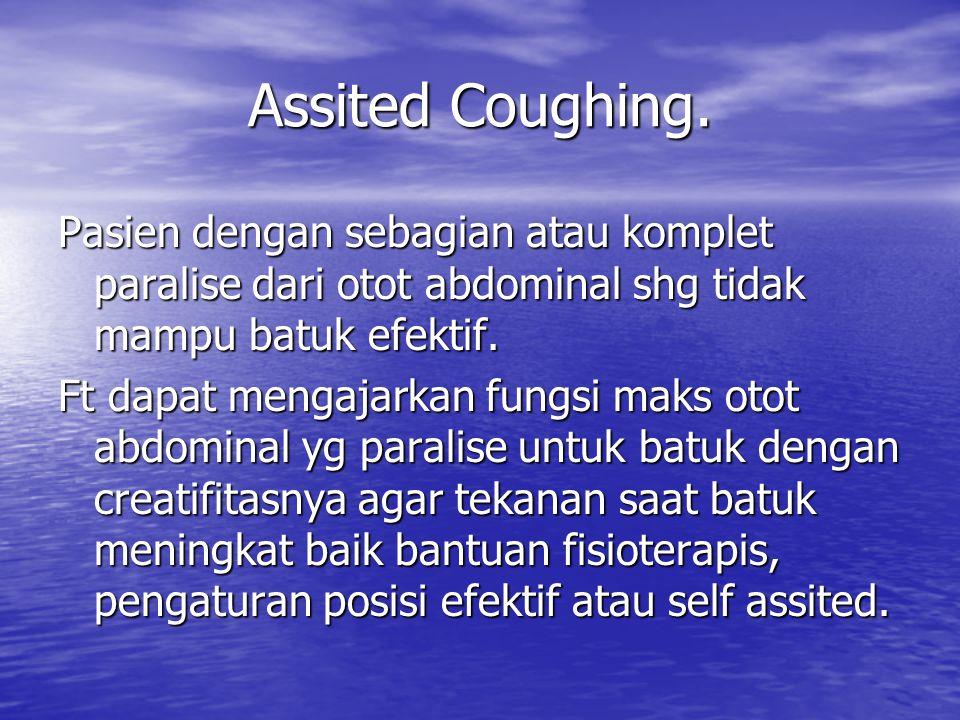 Assited Coughing. Pasien dengan sebagian atau komplet paralise dari otot abdominal shg tidak mampu batuk efektif.