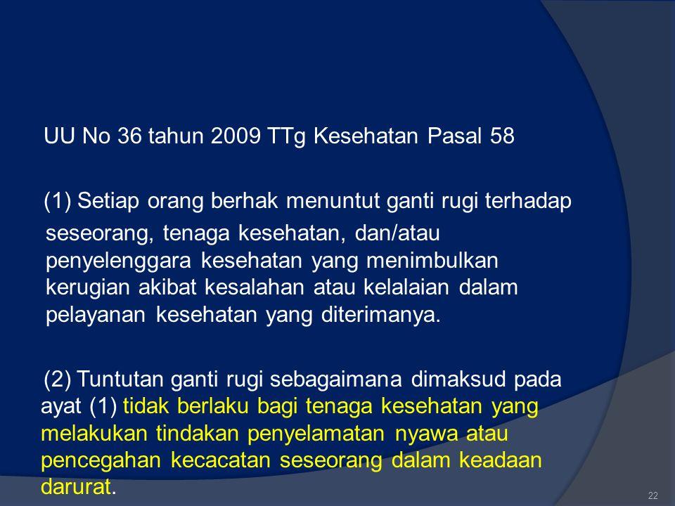 UU No 36 tahun 2009 TTg Kesehatan Pasal 58 (1) Setiap orang berhak menuntut ganti rugi terhadap seseorang, tenaga kesehatan, dan/atau penyelenggara kesehatan yang menimbulkan kerugian akibat kesalahan atau kelalaian dalam pelayanan kesehatan yang diterimanya.