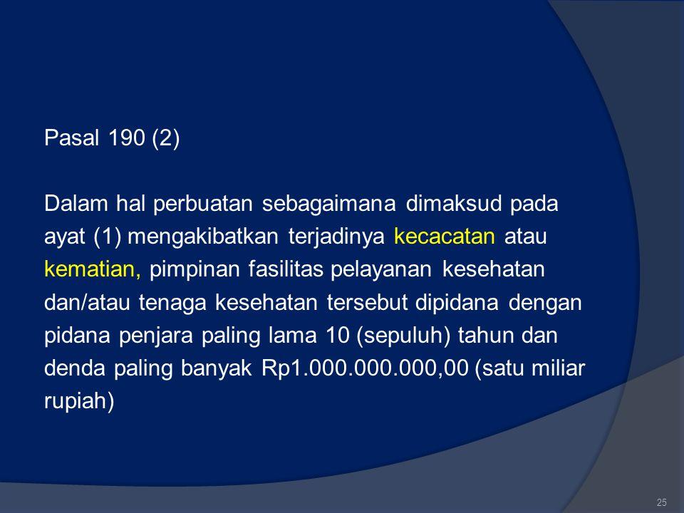 Pasal 190 (2) Dalam hal perbuatan sebagaimana dimaksud pada ayat (1) mengakibatkan terjadinya kecacatan atau kematian, pimpinan fasilitas pelayanan kesehatan dan/atau tenaga kesehatan tersebut dipidana dengan pidana penjara paling lama 10 (sepuluh) tahun dan denda paling banyak Rp1.000.000.000,00 (satu miliar rupiah)