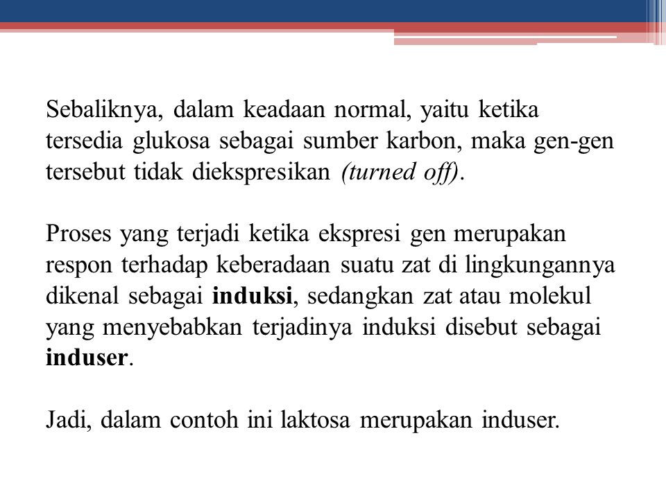 Sebaliknya, dalam keadaan normal, yaitu ketika tersedia glukosa sebagai sumber karbon, maka gen-gen tersebut tidak diekspresikan (turned off).