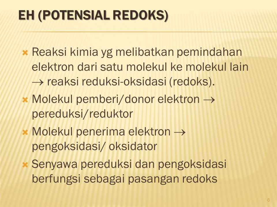 Eh (potensial redoks) Reaksi kimia yg melibatkan pemindahan elektron dari satu molekul ke molekul lain  reaksi reduksi-oksidasi (redoks).