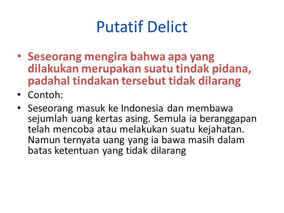 Putatif Delict Seseorang mengira bahwa apa yang dilakukan merupakan suatu tindak pidana, padahal tindakan tersebut tidak dilarang.