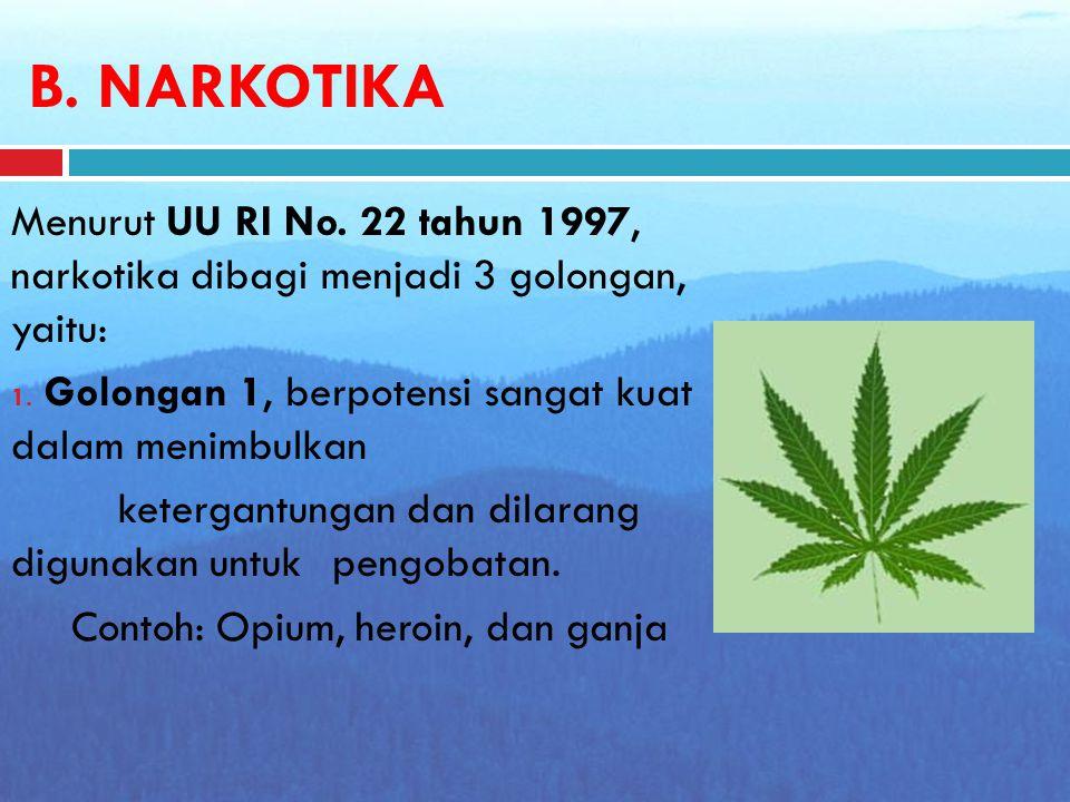 B. NARKOTIKA Menurut UU RI No. 22 tahun 1997, narkotika dibagi menjadi 3 golongan, yaitu: Golongan 1, berpotensi sangat kuat dalam menimbulkan.