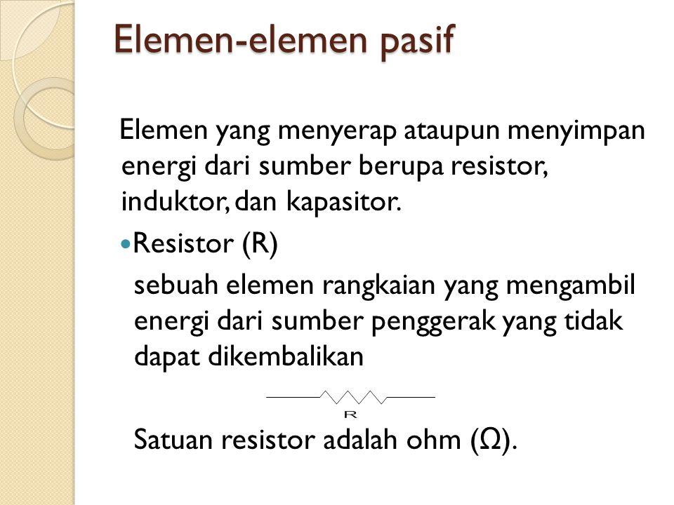 Elemen-elemen pasif Elemen yang menyerap ataupun menyimpan energi dari sumber berupa resistor, induktor, dan kapasitor.