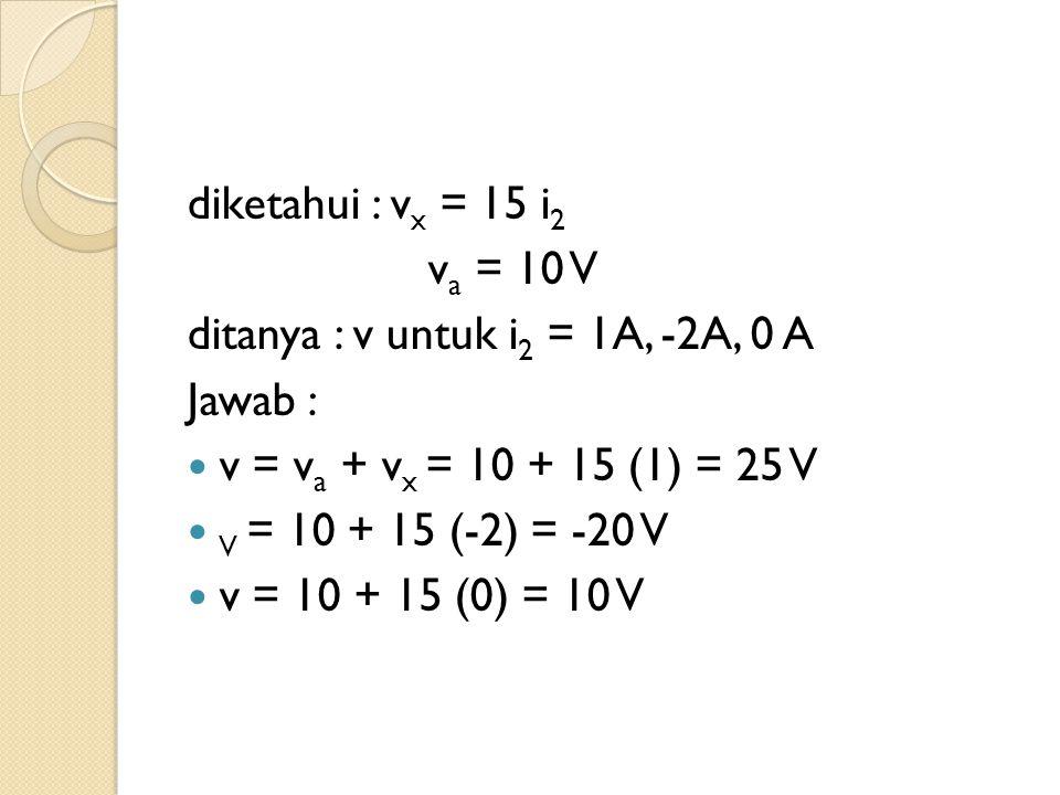 diketahui : vx = 15 i2 va = 10 V. ditanya : v untuk i2 = 1A, -2A, 0 A. Jawab : v = va + vx = 10 + 15 (1) = 25 V.