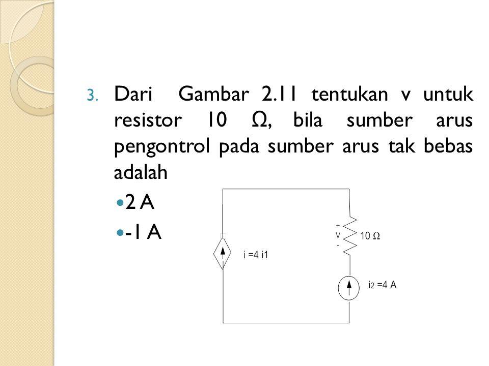 Dari Gambar 2.11 tentukan v untuk resistor 10 Ω, bila sumber arus pengontrol pada sumber arus tak bebas adalah