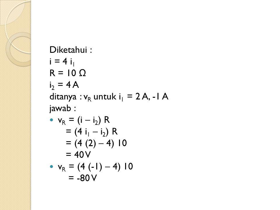 Diketahui : i = 4 i1. R = 10 Ω. i2 = 4 A. ditanya : vR untuk i1 = 2 A, -1 A. jawab : vR = (i – i2) R.