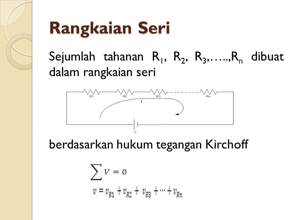 Rangkaian Seri Sejumlah tahanan R1, R2, R3,…..,Rn dibuat dalam rangkaian seri berdasarkan hukum tegangan Kirchoff