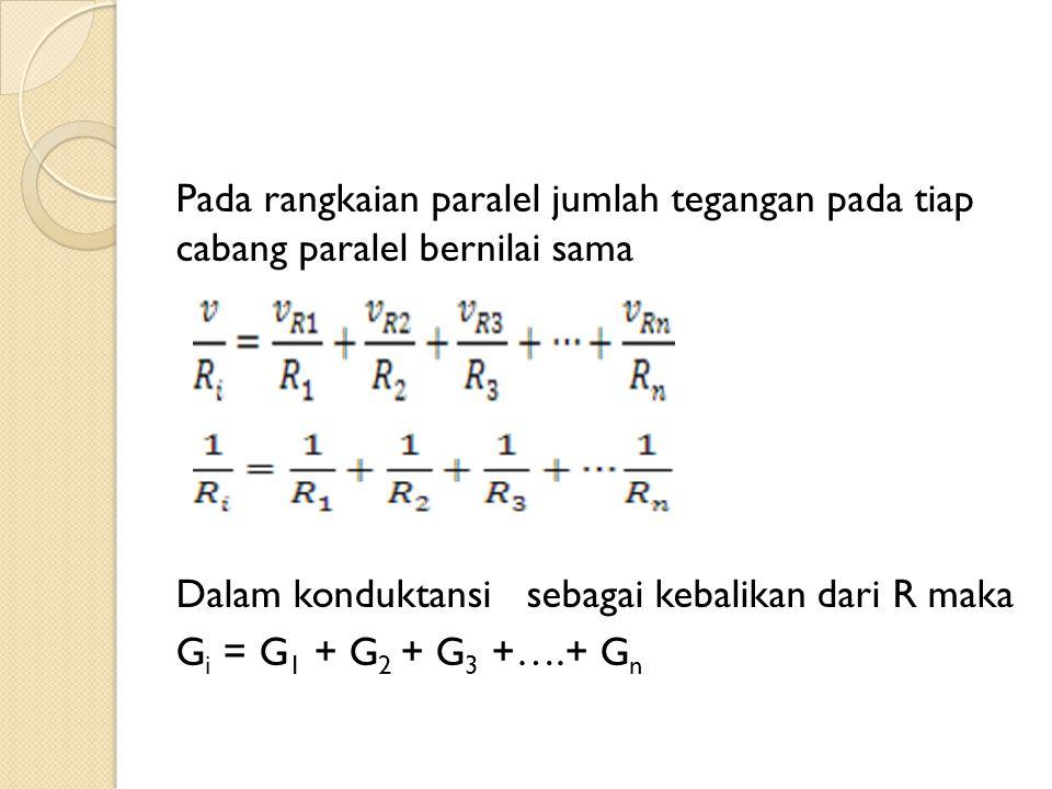 Pada rangkaian paralel jumlah tegangan pada tiap cabang paralel bernilai sama Dalam konduktansi sebagai kebalikan dari R maka Gi = G1 + G2 + G3 +….+ Gn