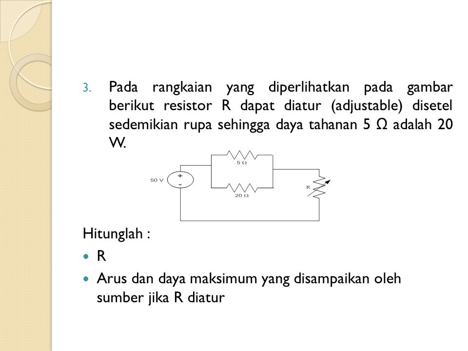Pada rangkaian yang diperlihatkan pada gambar berikut resistor R dapat diatur (adjustable) disetel sedemikian rupa sehingga daya tahanan 5 Ω adalah 20 W.