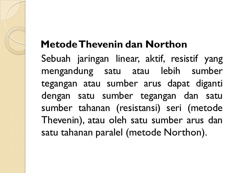 Metode Thevenin dan Northon Sebuah jaringan linear, aktif, resistif yang mengandung satu atau lebih sumber tegangan atau sumber arus dapat diganti dengan satu sumber tegangan dan satu sumber tahanan (resistansi) seri (metode Thevenin), atau oleh satu sumber arus dan satu tahanan paralel (metode Northon).