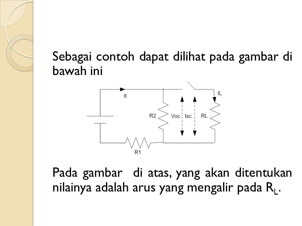 Sebagai contoh dapat dilihat pada gambar di bawah ini Pada gambar di atas, yang akan ditentukan nilainya adalah arus yang mengalir pada RL.