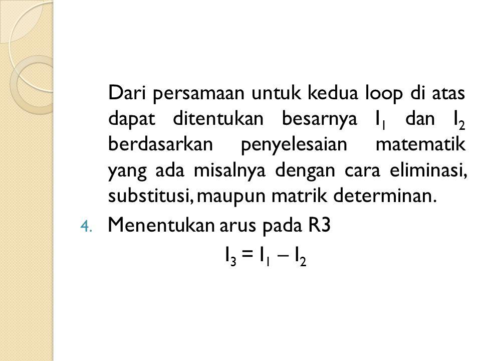 Dari persamaan untuk kedua loop di atas dapat ditentukan besarnya I1 dan I2 berdasarkan penyelesaian matematik yang ada misalnya dengan cara eliminasi, substitusi, maupun matrik determinan.
