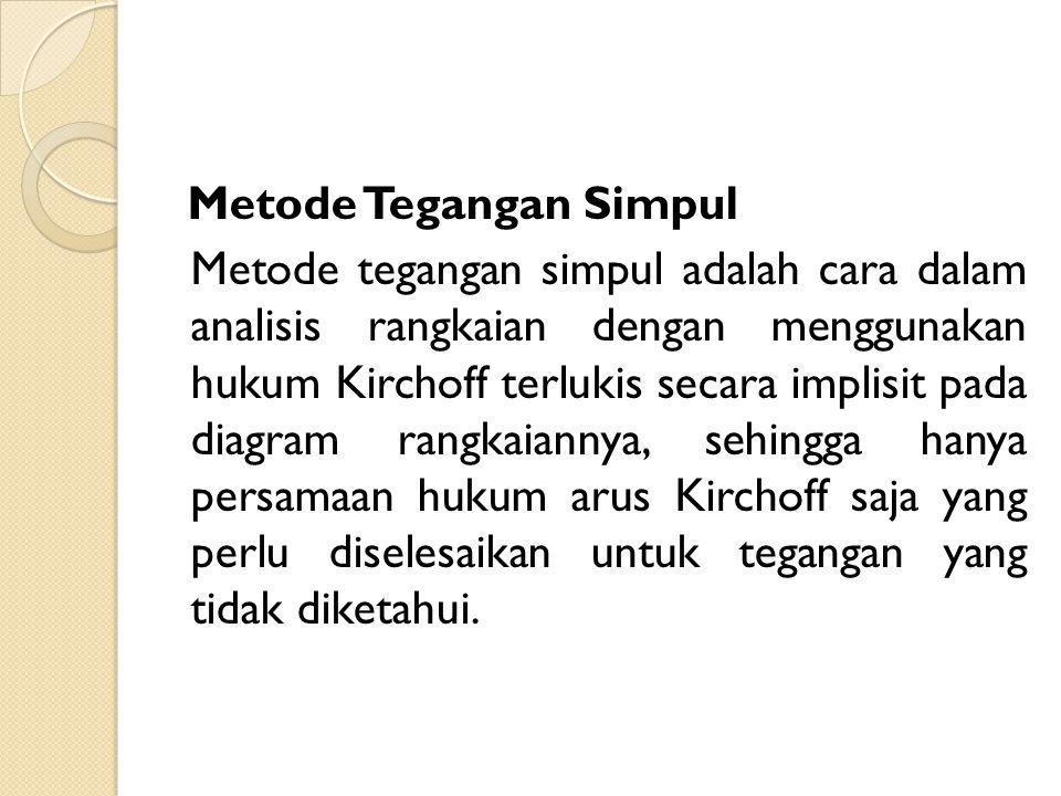 Metode Tegangan Simpul Metode tegangan simpul adalah cara dalam analisis rangkaian dengan menggunakan hukum Kirchoff terlukis secara implisit pada diagram rangkaiannya, sehingga hanya persamaan hukum arus Kirchoff saja yang perlu diselesaikan untuk tegangan yang tidak diketahui.