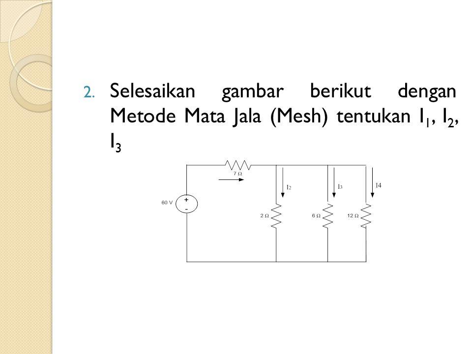 Selesaikan gambar berikut dengan Metode Mata Jala (Mesh) tentukan I1, I2, I3