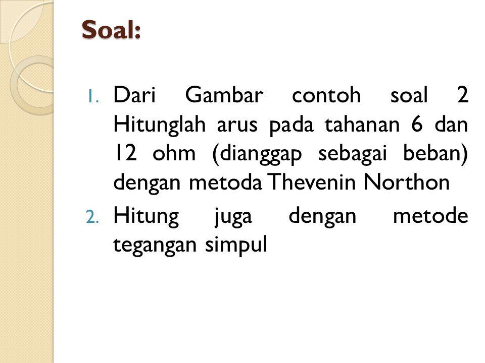Soal: Dari Gambar contoh soal 2 Hitunglah arus pada tahanan 6 dan 12 ohm (dianggap sebagai beban) dengan metoda Thevenin Northon.