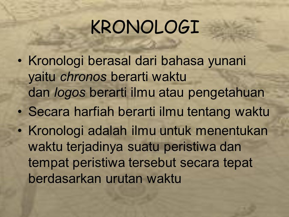 KRONOLOGI Kronologi berasal dari bahasa yunani yaitu chronos berarti waktu dan logos berarti ilmu atau pengetahuan.