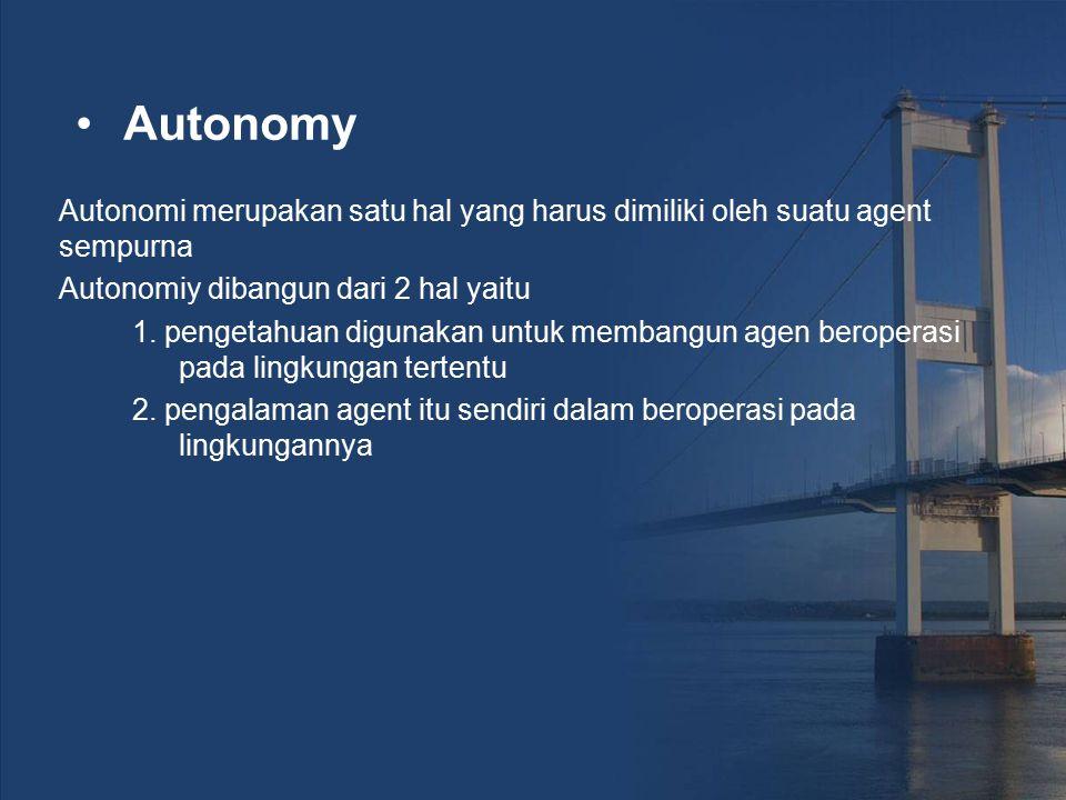 Autonomy Autonomi merupakan satu hal yang harus dimiliki oleh suatu agent sempurna. Autonomiy dibangun dari 2 hal yaitu.