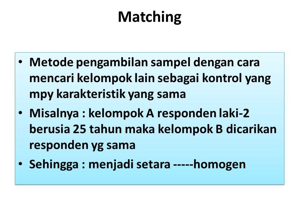 Matching Metode pengambilan sampel dengan cara mencari kelompok lain sebagai kontrol yang mpy karakteristik yang sama.