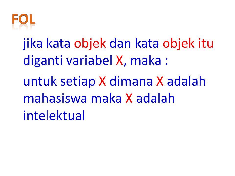 FoL jika kata objek dan kata objek itu diganti variabel X, maka : untuk setiap X dimana X adalah mahasiswa maka X adalah intelektual