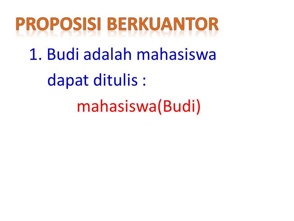 Proposisi berkuantor 1. Budi adalah mahasiswa dapat ditulis : mahasiswa(Budi)