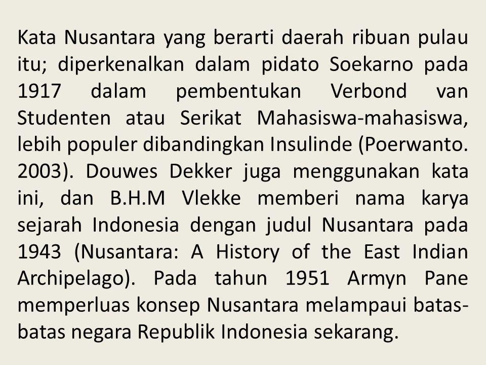 Kata Nusantara yang berarti daerah ribuan pulau itu; diperkenalkan dalam pidato Soekarno pada 1917 dalam pembentukan Verbond van Studenten atau Serikat Mahasiswa-mahasiswa, lebih populer dibandingkan Insulinde (Poerwanto.