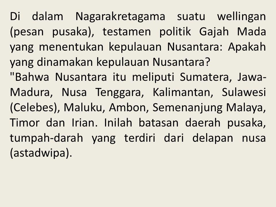 Di dalam Nagarakretagama suatu wellingan (pesan pusaka), testamen politik Gajah Mada yang menentukan kepulauan Nusantara: Apakah yang dinamakan kepulauan Nusantara
