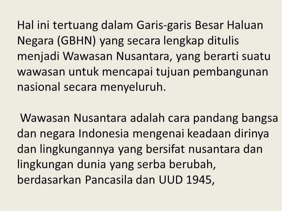 Hal ini tertuang dalam Garis-garis Besar Haluan Negara (GBHN) yang secara lengkap ditulis menjadi Wawasan Nusantara, yang berarti suatu wawasan untuk mencapai tujuan pembangunan nasional secara menyeluruh.