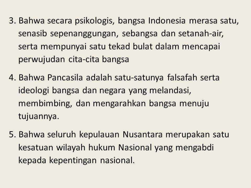 3. Bahwa secara psikologis, bangsa Indonesia merasa satu, senasib sepenanggungan, sebangsa dan setanah-air, serta mempunyai satu tekad bulat dalam mencapai perwujudan cita-cita bangsa