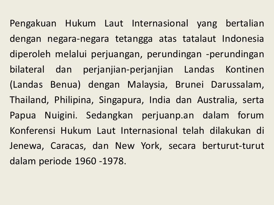 Pengakuan Hukum Laut Internasional yang bertalian dengan negara-negara tetangga atas tatalaut Indonesia diperoleh melalui perjuangan, perundingan -perundingan bilateral dan perjanjian-perjanjian Landas Kontinen (Landas Benua) dengan Malaysia, Brunei Darussalam, Thailand, Philipina, Singapura, India dan Australia, serta Papua Nuigini.