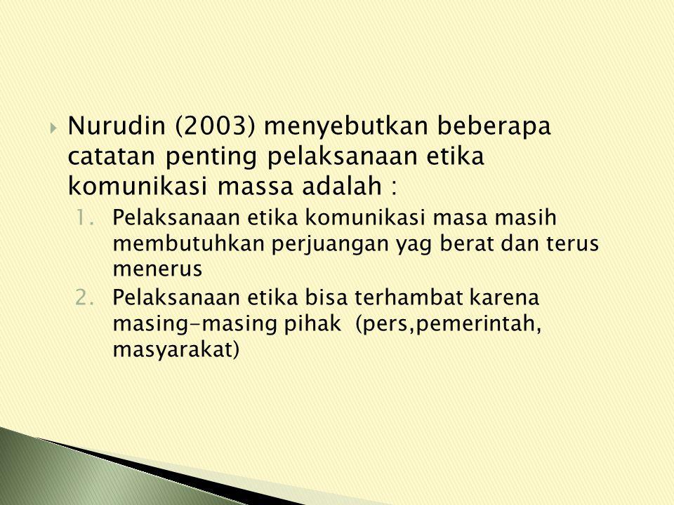 Nurudin (2003) menyebutkan beberapa catatan penting pelaksanaan etika komunikasi massa adalah :