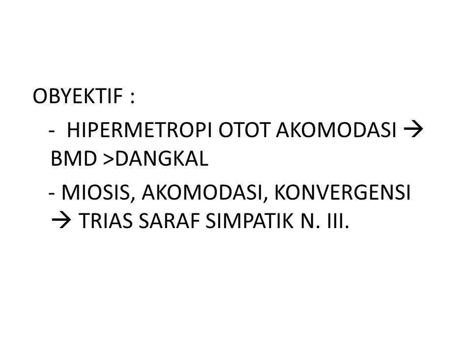 OBYEKTIF : - HIPERMETROPI OTOT AKOMODASI  BMD >DANGKAL - MIOSIS, AKOMODASI, KONVERGENSI  TRIAS SARAF SIMPATIK N.