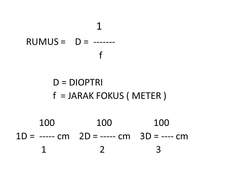 1 RUMUS = D = ------- f D = DIOPTRI f = JARAK FOKUS ( METER )