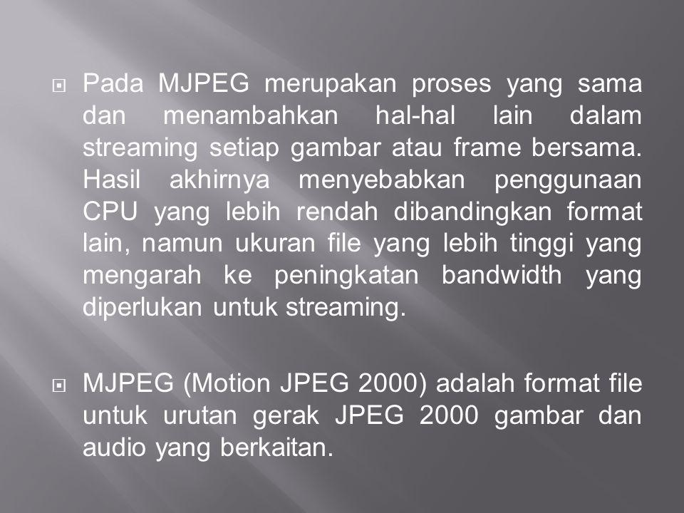 Pada MJPEG merupakan proses yang sama dan menambahkan hal-hal lain dalam streaming setiap gambar atau frame bersama. Hasil akhirnya menyebabkan penggunaan CPU yang lebih rendah dibandingkan format lain, namun ukuran file yang lebih tinggi yang mengarah ke peningkatan bandwidth yang diperlukan untuk streaming.
