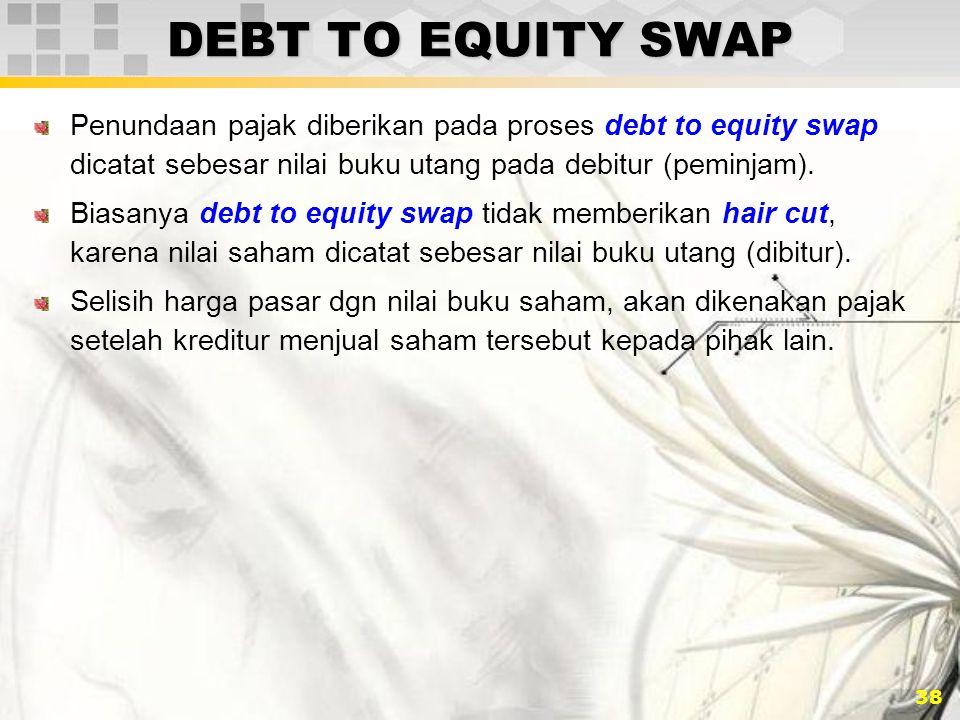 DEBT TO EQUITY SWAP Penundaan pajak diberikan pada proses debt to equity swap dicatat sebesar nilai buku utang pada debitur (peminjam).