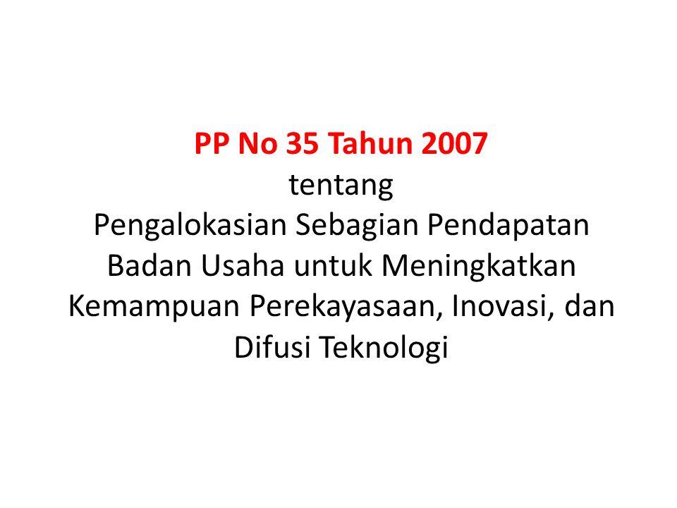 PP No 35 Tahun 2007 tentang Pengalokasian Sebagian Pendapatan Badan Usaha untuk Meningkatkan Kemampuan Perekayasaan, Inovasi, dan Difusi Teknologi