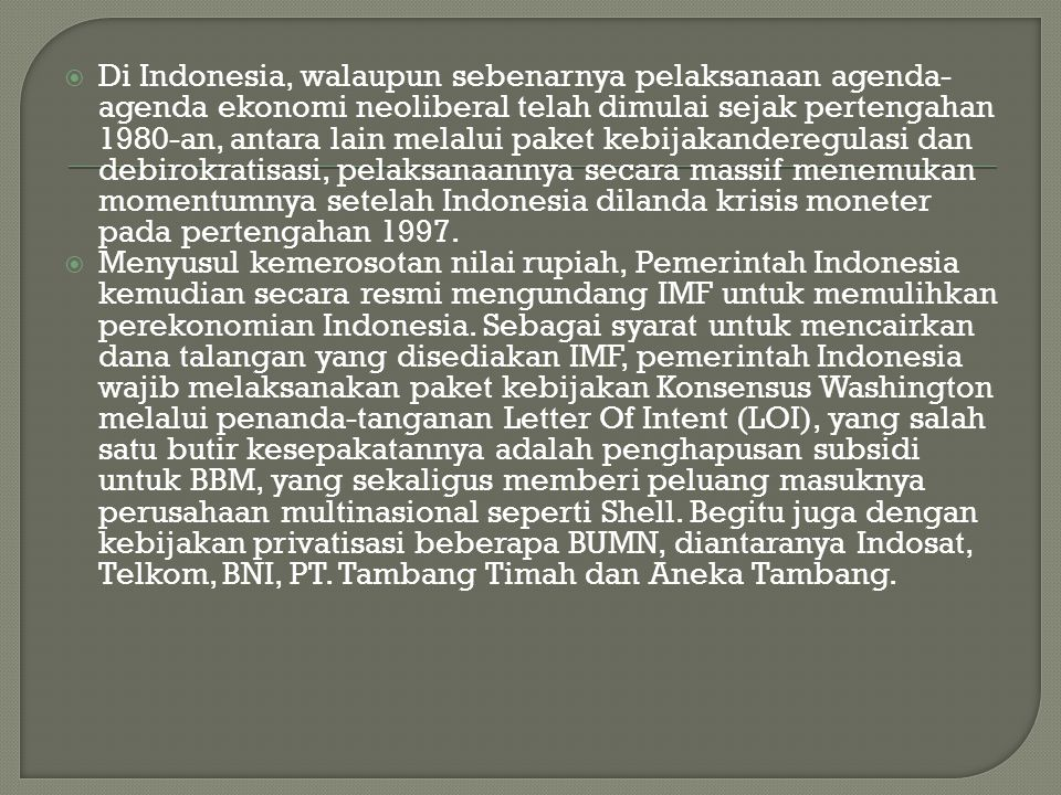 Di Indonesia, walaupun sebenarnya pelaksanaan agenda-agenda ekonomi neoliberal telah dimulai sejak pertengahan 1980-an, antara lain melalui paket kebijakanderegulasi dan debirokratisasi, pelaksanaannya secara massif menemukan momentumnya setelah Indonesia dilanda krisis moneter pada pertengahan 1997.