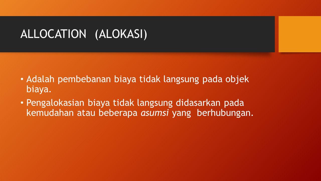 ALLOCATION (ALOKASI) Adalah pembebanan biaya tidak langsung pada objek biaya.