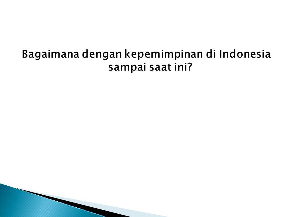 Bagaimana dengan kepemimpinan di Indonesia sampai saat ini