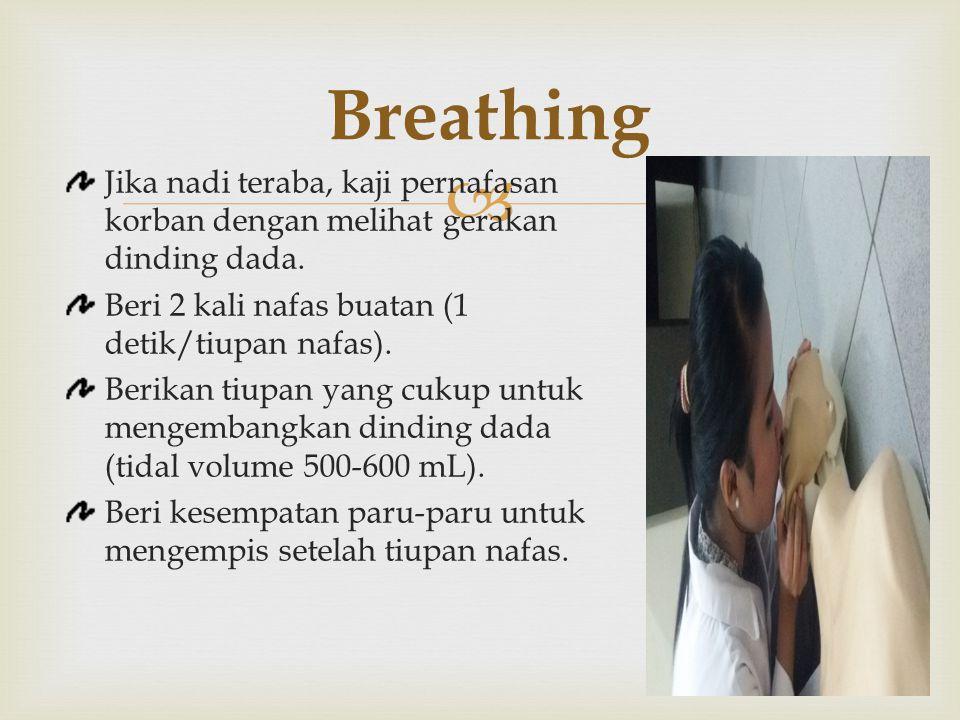 Breathing Jika nadi teraba, kaji pernafasan korban dengan melihat gerakan dinding dada. Beri 2 kali nafas buatan (1 detik/tiupan nafas).