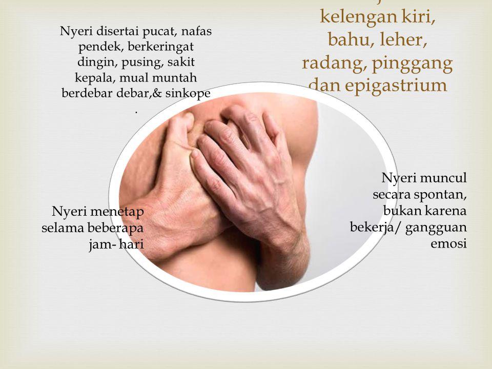 Nyeri terasa berat dan tajam menjalar kelengan kiri, bahu, leher, radang, pinggang dan epigastrium
