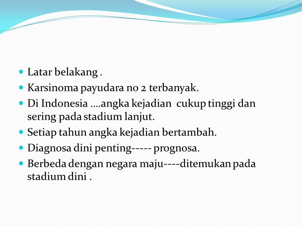 Latar belakang . Karsinoma payudara no 2 terbanyak. Di Indonesia ….angka kejadian cukup tinggi dan sering pada stadium lanjut.