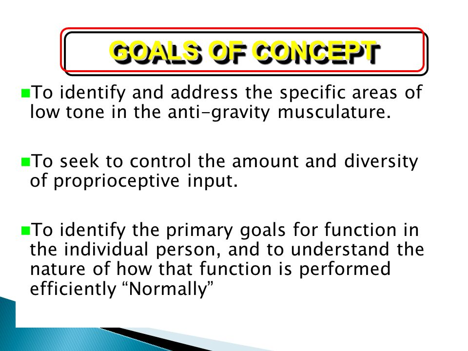 GOALS OF CONCEPT To identify and address the specific areas of low tone in the anti-gravity musculature.