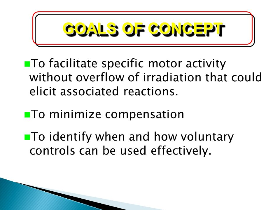 GOALS OF CONCEPT To facilitate specific motor activity without overflow of irradiation that could elicit associated reactions.