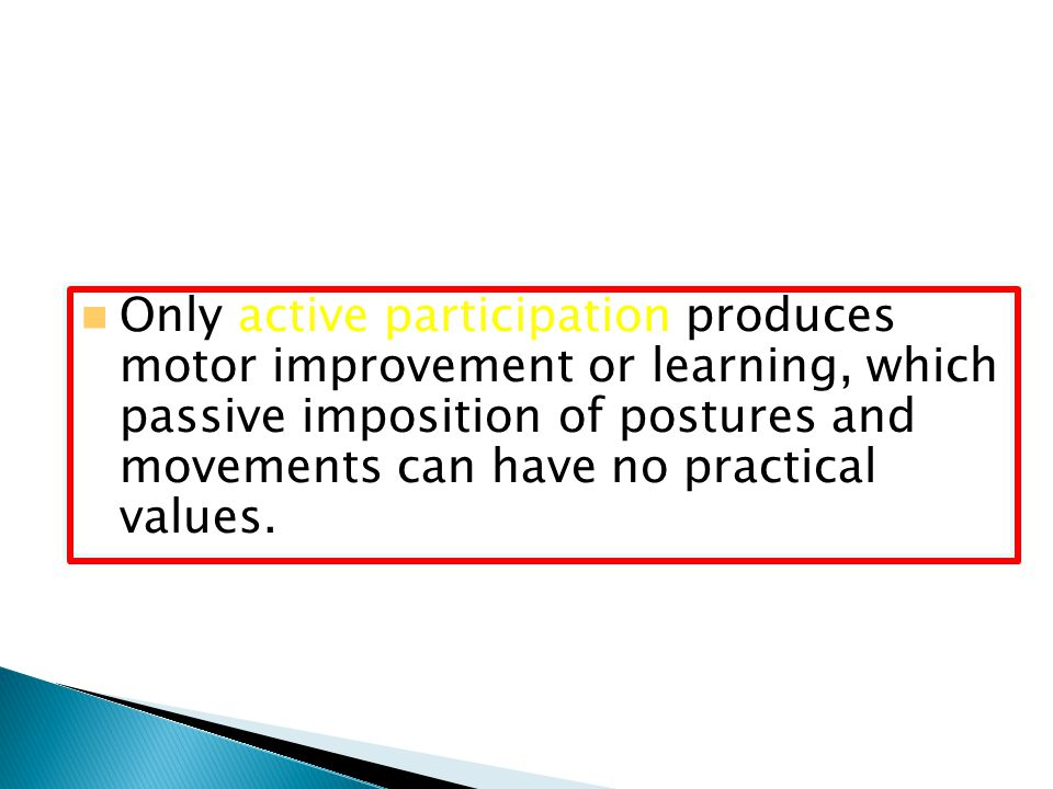 Only active participation produces motor improvement or learning, which passive imposition of postures and movements can have no practical values.
