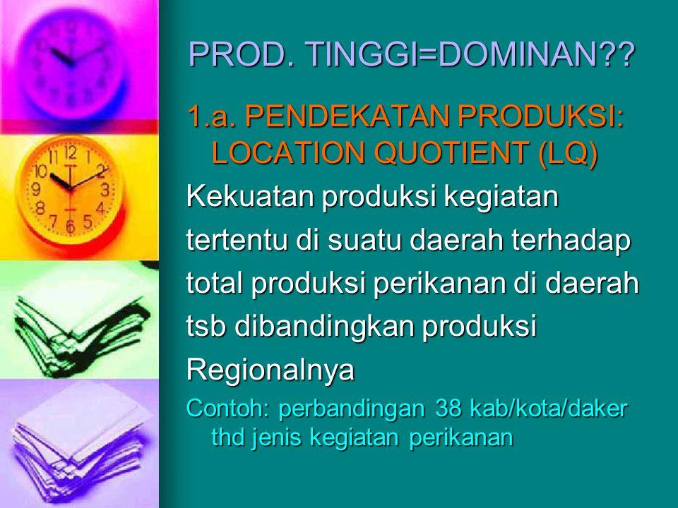 PROD. TINGGI=DOMINAN 1.a. PENDEKATAN PRODUKSI: LOCATION QUOTIENT (LQ) Kekuatan produksi kegiatan.